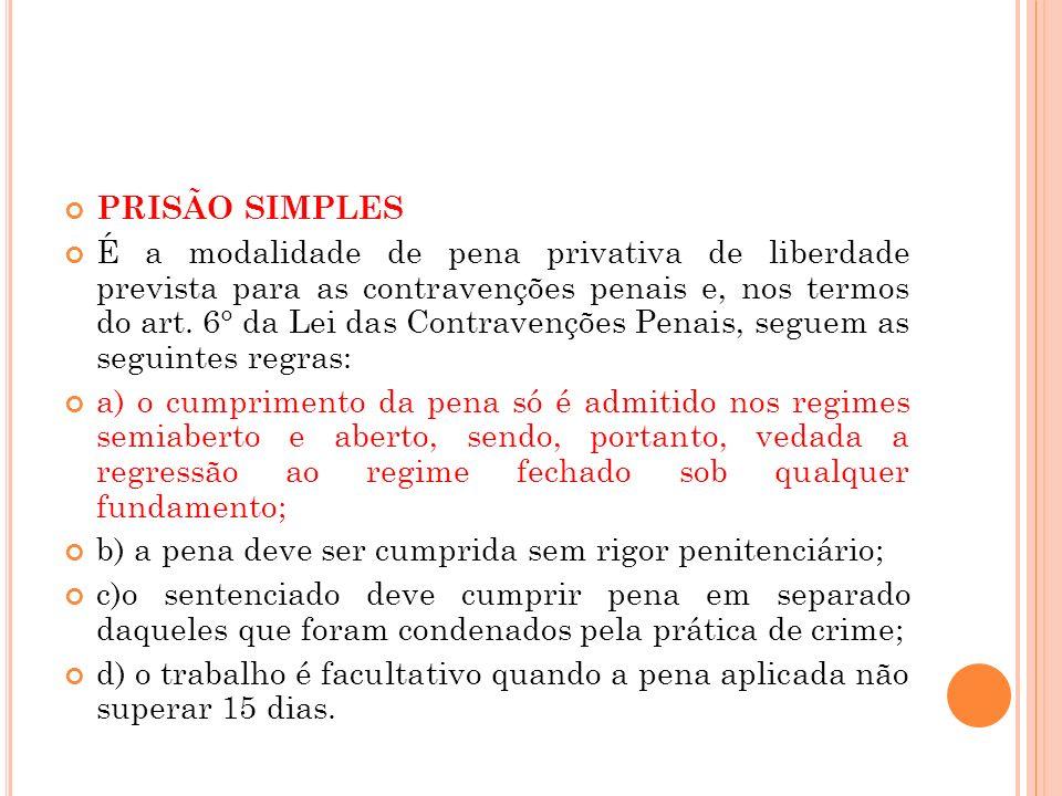 PRISÃO SIMPLES É a modalidade de pena privativa de liberdade prevista para as contravenções penais e, nos termos do art. 6° da Lei das Contravenções P