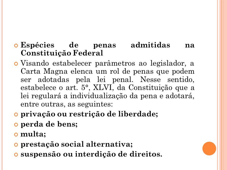 Espécies de penas admitidas na Constituição Federal Visando estabelecer parâmetros ao legislador, a Carta Magna elenca um rol de penas que podem ser a