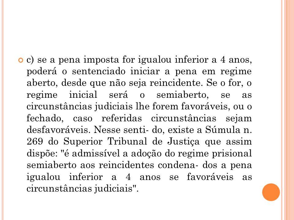 c) se a pena imposta for igualou inferior a 4 anos, poderá o sentenciado iniciar a pena em regime aberto, desde que não seja reincidente. Se o for, o