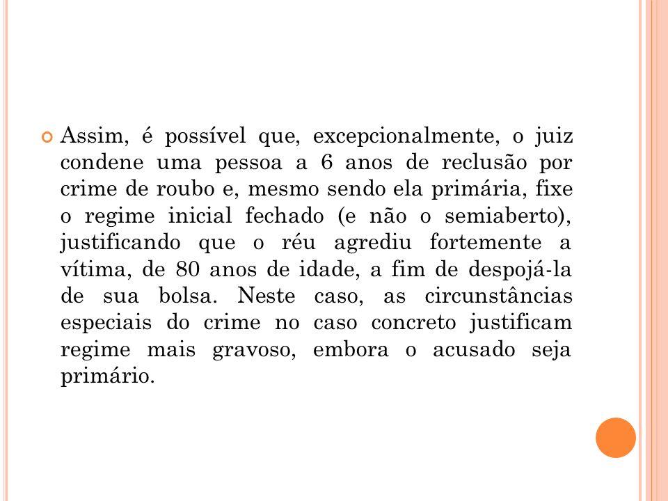 Assim, é possível que, excepcionalmente, o juiz condene uma pessoa a 6 anos de reclusão por crime de roubo e, mesmo sendo ela primária, fixe o regime
