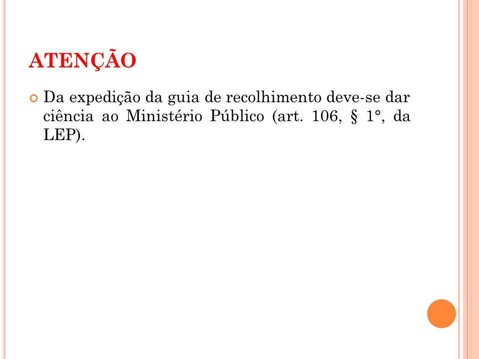 ATENÇÃO Da expedição da guia de recolhimento deve-se dar ciência ao Ministério Público (art. 106, § 1°, da LEP).