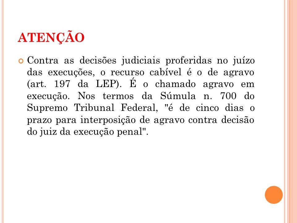 ATENÇÃO Contra as decisões judiciais proferidas no juízo das execuções, o recurso cabível é o de agravo (art. 197 da LEP). É o chamado agravo em execu