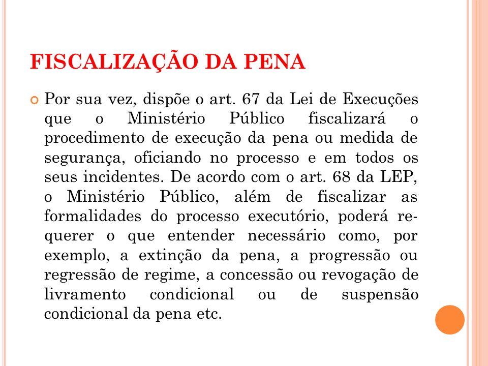 FISCALIZAÇÃO DA PENA Por sua vez, dispõe o art. 67 da Lei de Execuções que o Ministério Público fiscalizará o procedimento de execução da pena ou medi