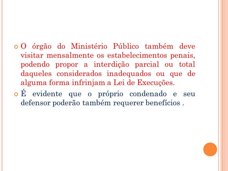 O órgão do Ministério Público também deve visitar mensalmente os estabelecimentos penais, podendo propor a interdição parcial ou total daqueles consid