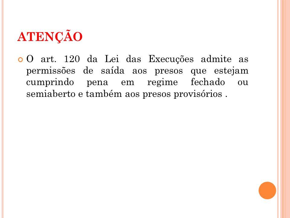 ATENÇÃO O art. 120 da Lei das Execuções admite as permissões de saída aos presos que estejam cumprindo pena em regime fechado ou semiaberto e também a