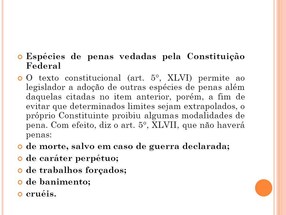 Espécies de penas vedadas pela Constituição Federal O texto constitucional (art. 5°, XLVI) permite ao legislador a adoção de outras espécies de penas