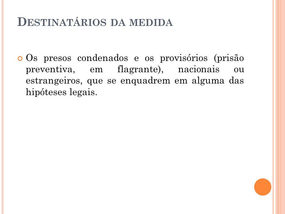 D ESTINATÁRIOS DA MEDIDA Os presos condenados e os provisórios (prisão preventiva, em flagrante), nacionais ou estrangeiros, que se enquadrem em algum
