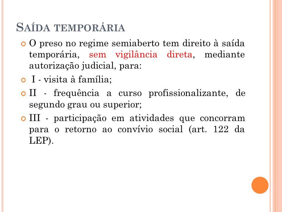 S AÍDA TEMPORÁRIA O preso no regime semiaberto tem direito à saída temporária, sem vigilância direta, mediante autorização judicial, para: I - visita