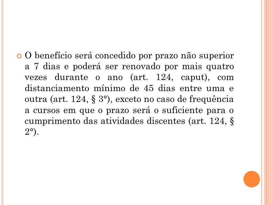O benefício será concedido por prazo não superior a 7 dias e poderá ser renovado por mais quatro vezes durante o ano (art. 124, caput), com distanciam