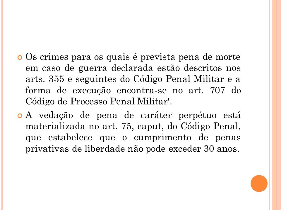 Os crimes para os quais é prevista pena de morte em caso de guerra declarada estão descritos nos arts. 355 e seguintes do Código Penal Militar e a for