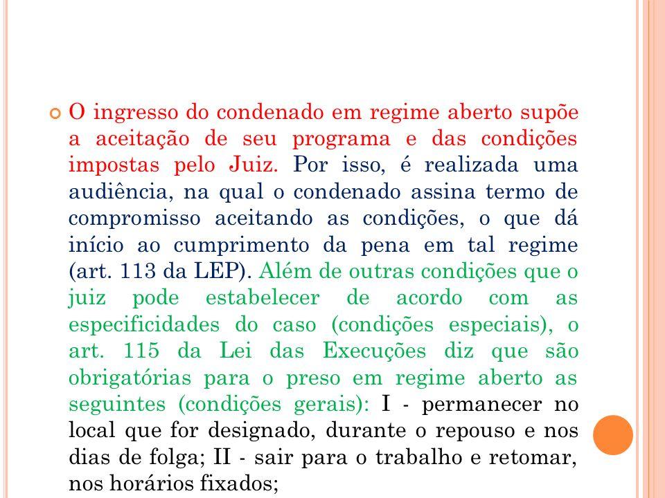 O ingresso do condenado em regime aberto supõe a aceitação de seu programa e das condições impostas pelo Juiz. Por isso, é realizada uma audiência, na