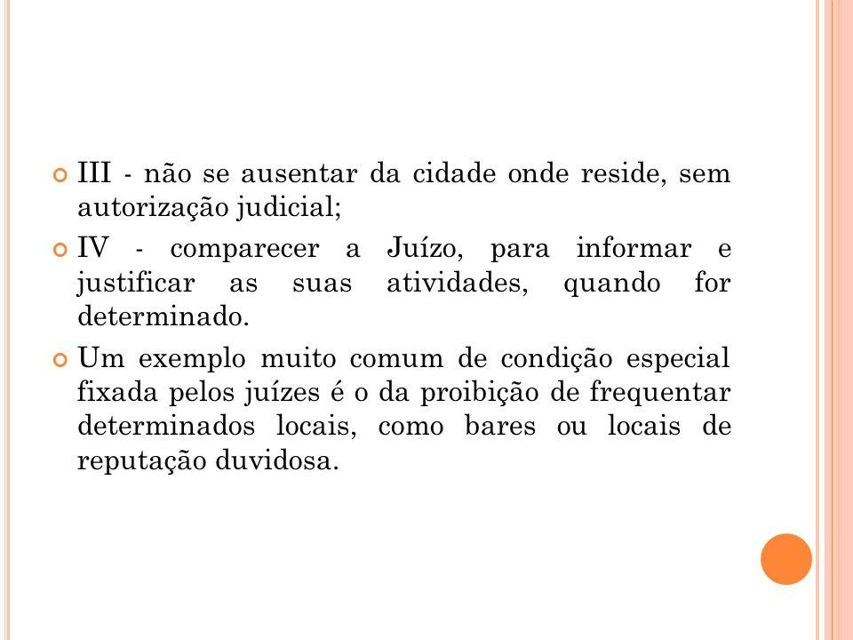 III - não se ausentar da cidade onde reside, sem autorização judicial; IV - comparecer a Juízo, para informar e justificar as suas atividades, quando