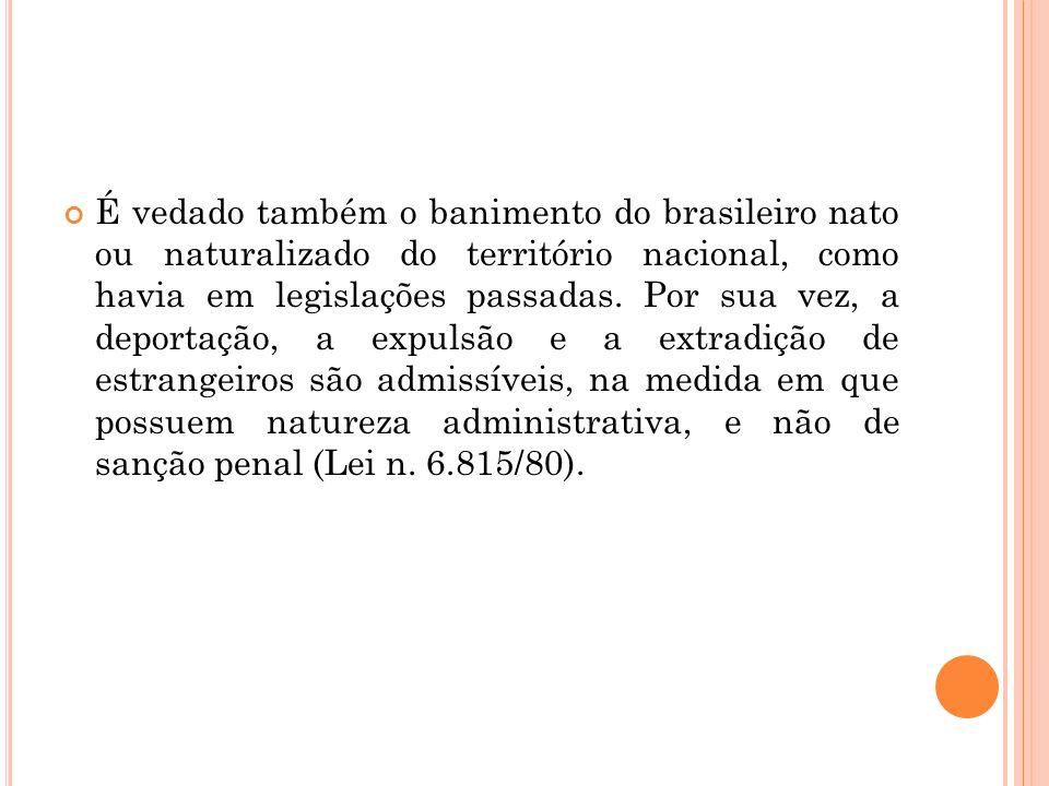 É vedado também o banimento do brasileiro nato ou naturalizado do território nacional, como havia em legislações passadas. Por sua vez, a deportação,