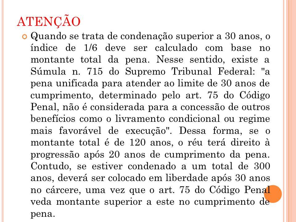 ATENÇÃO Quando se trata de condenação superior a 30 anos, o índice de 1/6 deve ser calculado com base no montante total da pena. Nesse sentido, existe