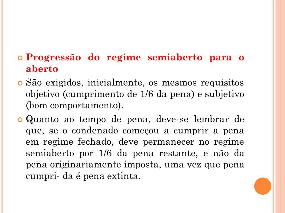 Progressão do regime semiaberto para o aberto São exigidos, inicialmente, os mesmos requisitos objetivo (cumprimento de 1/6 da pena) e subjetivo (bom