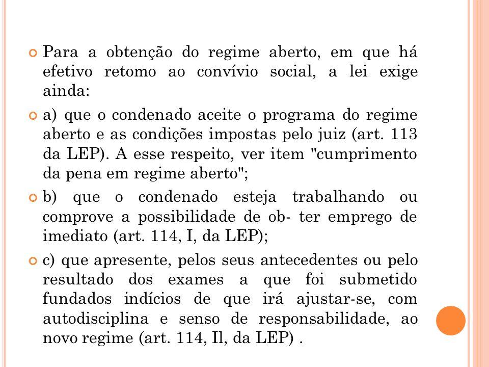 Para a obtenção do regime aberto, em que há efetivo retomo ao convívio social, a lei exige ainda: a) que o condenado aceite o programa do regime abert