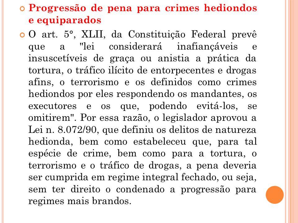 Progressão de pena para crimes hediondos e equiparados O art. 5°, XLII, da Constituição Federal prevê que a