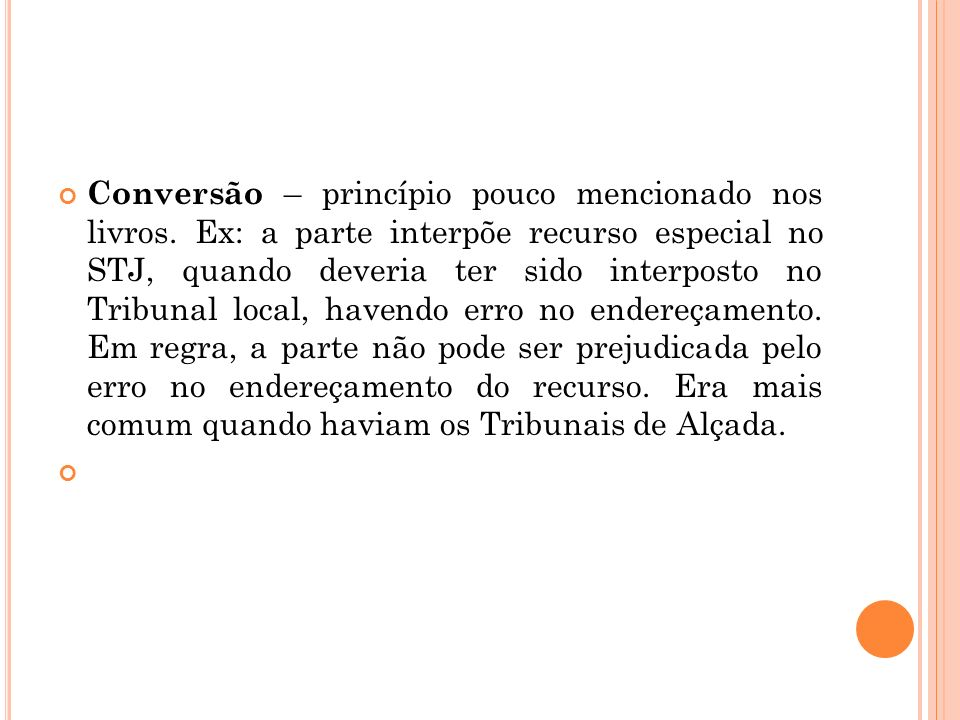Conversão – princípio pouco mencionado nos livros. Ex: a parte interpõe recurso especial no STJ, quando deveria ter sido interposto no Tribunal local,