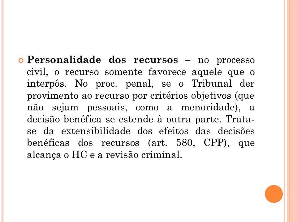 Personalidade dos recursos – no processo civil, o recurso somente favorece aquele que o interpôs. No proc. penal, se o Tribunal der provimento ao recu