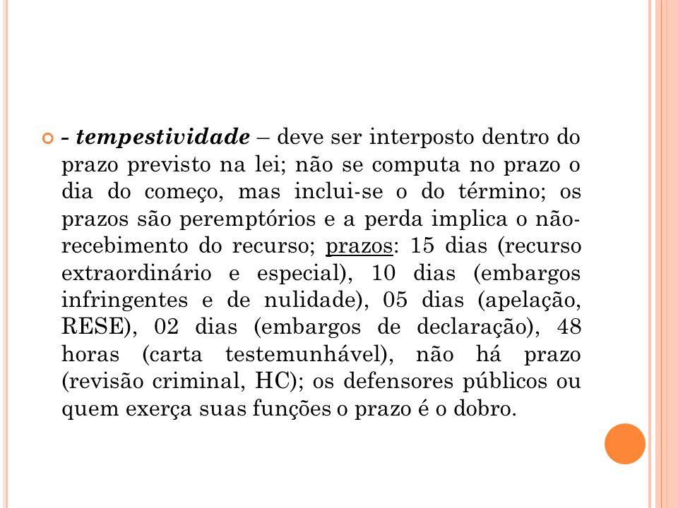 - tempestividade – deve ser interposto dentro do prazo previsto na lei; não se computa no prazo o dia do começo, mas inclui-se o do término; os prazos