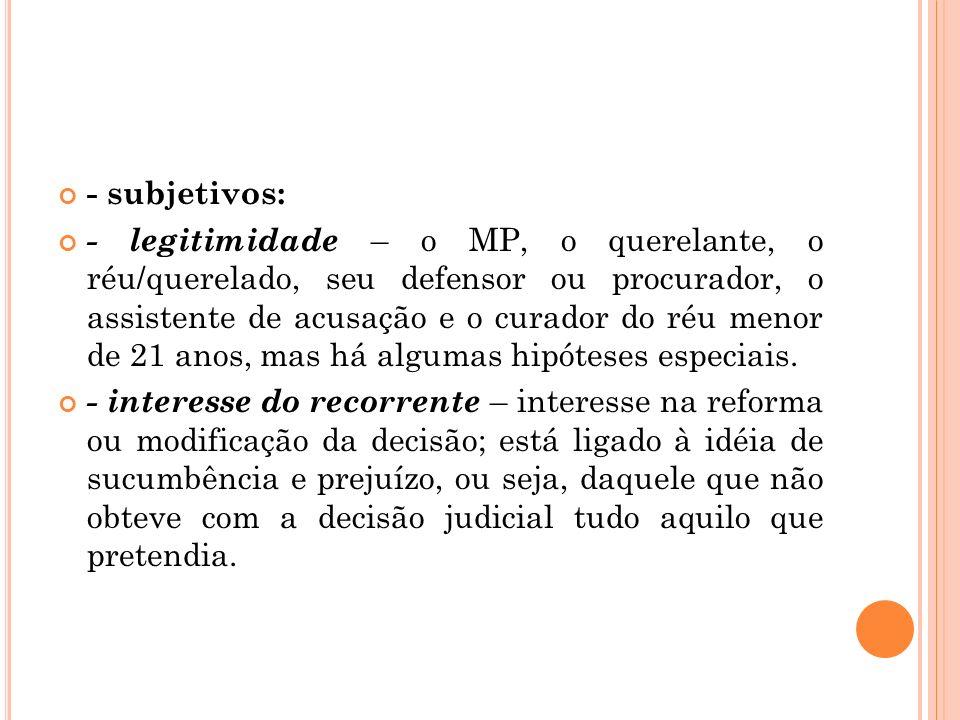 - subjetivos: - legitimidade – o MP, o querelante, o réu/querelado, seu defensor ou procurador, o assistente de acusação e o curador do réu menor de 2