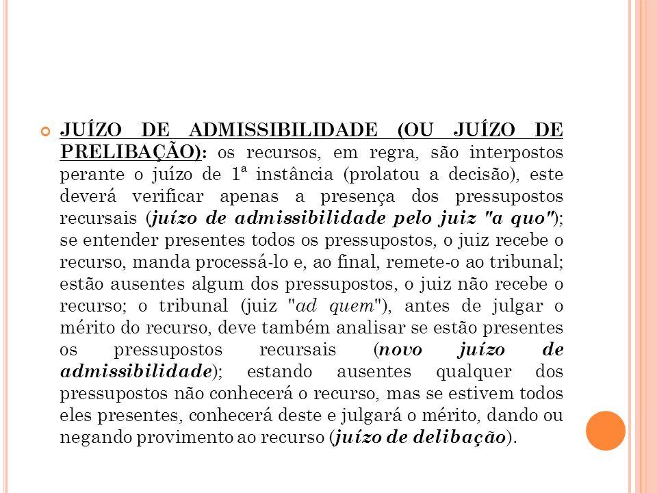 JUÍZO DE ADMISSIBILIDADE (OU JUÍZO DE PRELIBAÇÃO): os recursos, em regra, são interpostos perante o juízo de 1ª instância (prolatou a decisão), este d