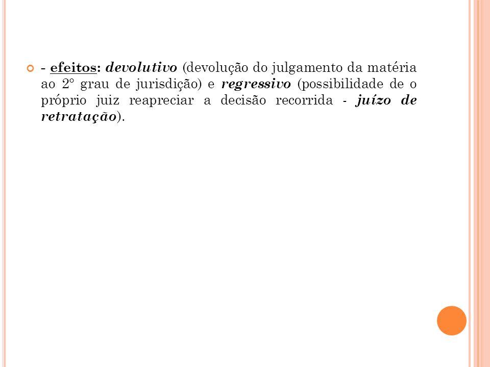 - efeitos: devolutivo (devolução do julgamento da matéria ao 2° grau de jurisdição) e regressivo (possibilidade de o próprio juiz reapreciar a decisão