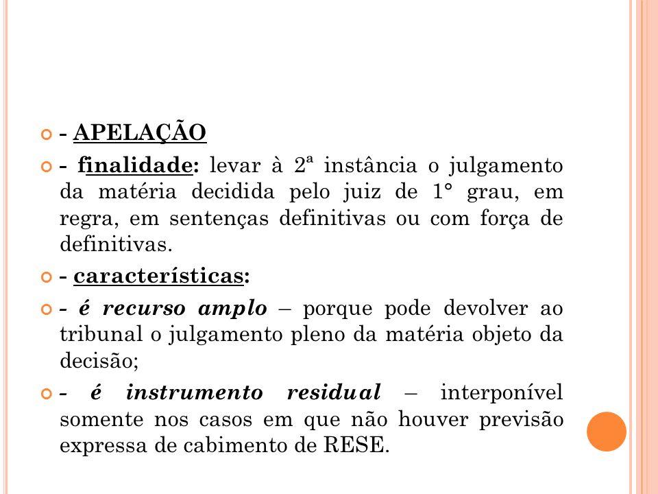 - APELAÇÃO - finalidade: levar à 2ª instância o julgamento da matéria decidida pelo juiz de 1° grau, em regra, em sentenças definitivas ou com força d