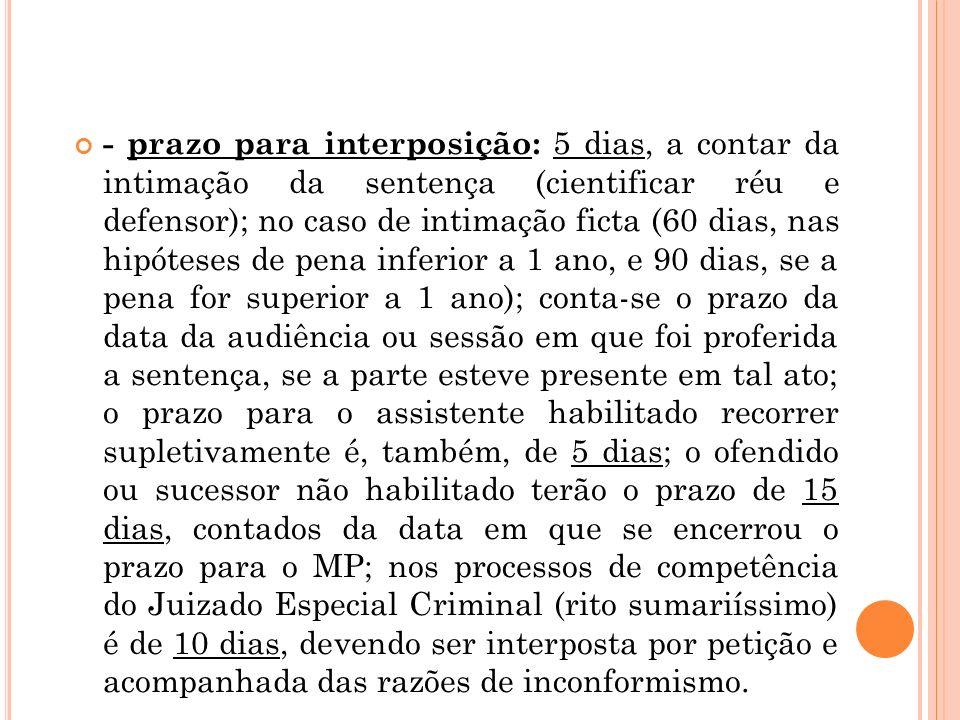 - prazo para interposição: 5 dias, a contar da intimação da sentença (cientificar réu e defensor); no caso de intimação ficta (60 dias, nas hipóteses