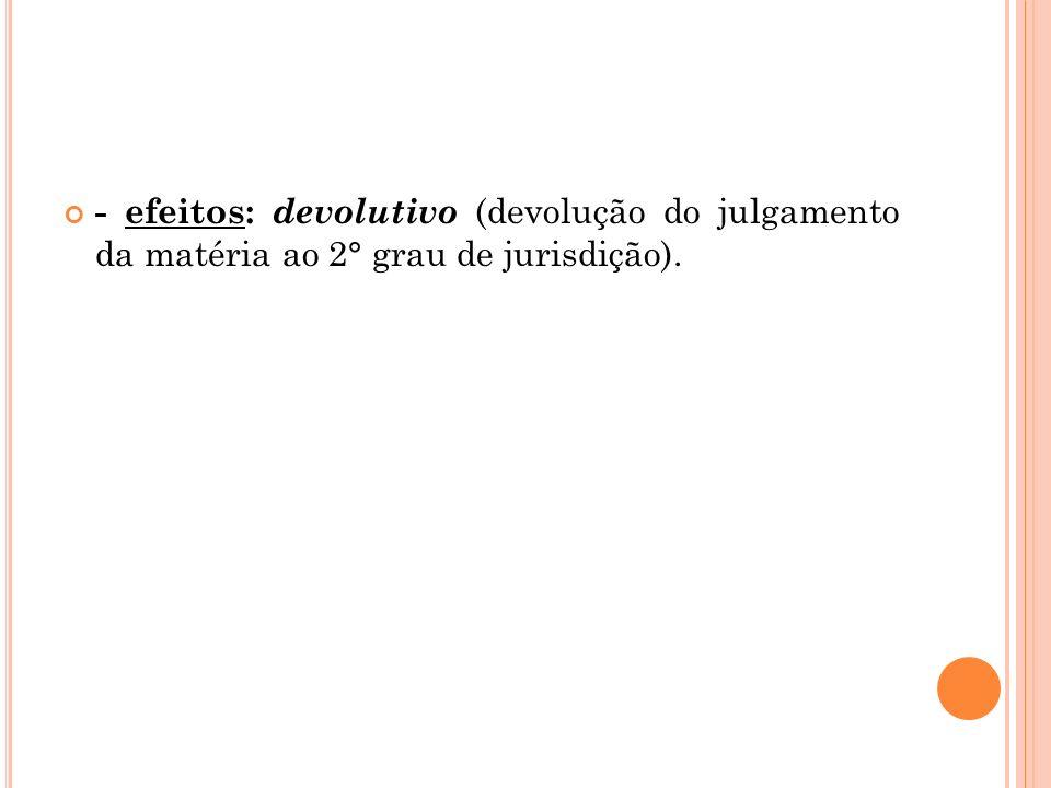 - efeitos: devolutivo (devolução do julgamento da matéria ao 2° grau de jurisdição).