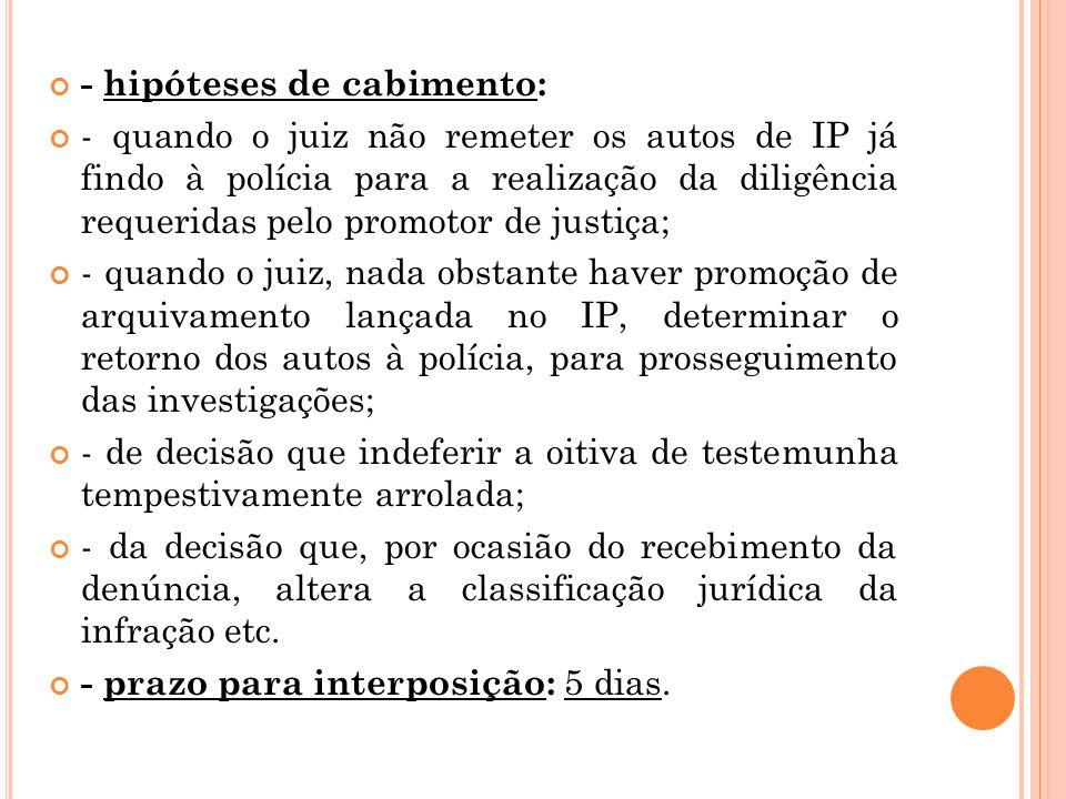 - hipóteses de cabimento: - quando o juiz não remeter os autos de IP já findo à polícia para a realização da diligência requeridas pelo promotor de ju