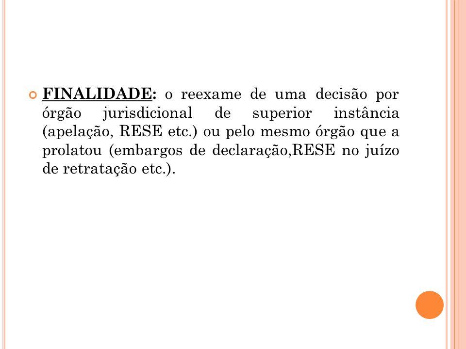 FINALIDADE: o reexame de uma decisão por órgão jurisdicional de superior instância (apelação, RESE etc.) ou pelo mesmo órgão que a prolatou (embargos