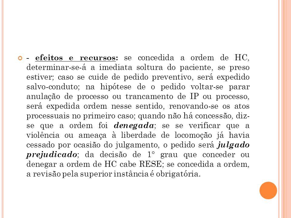 - efeitos e recursos: se concedida a ordem de HC, determinar-se-á a imediata soltura do paciente, se preso estiver; caso se cuide de pedido preventivo