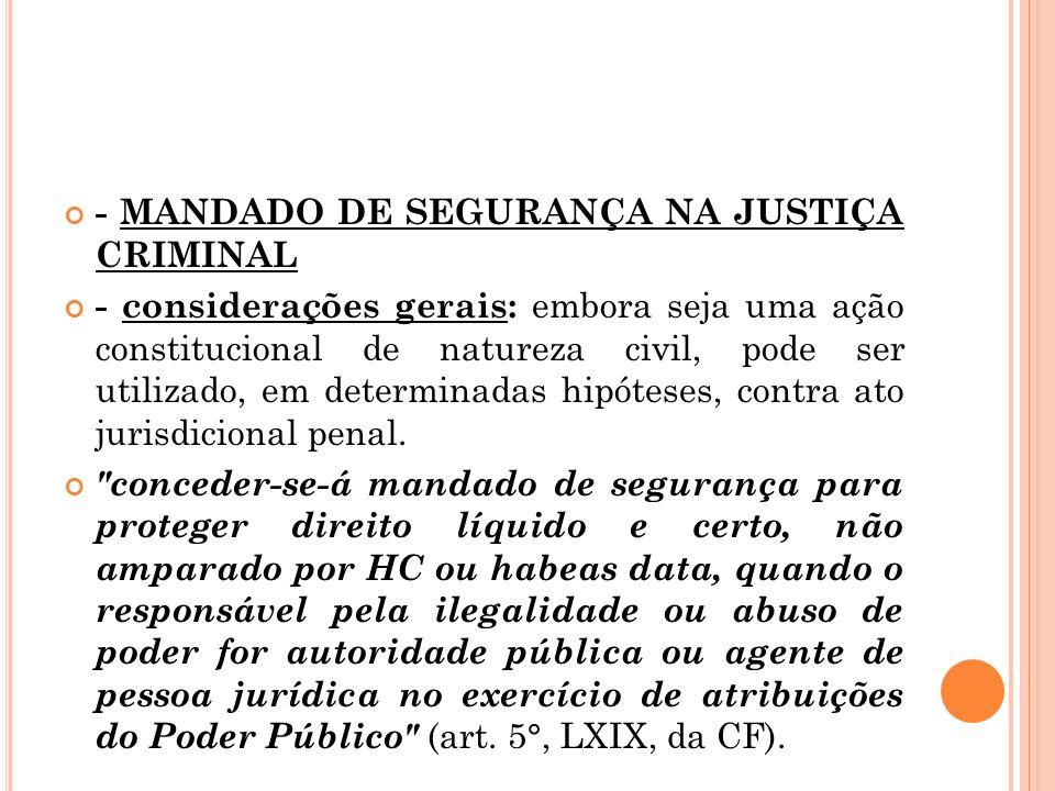 - MANDADO DE SEGURANÇA NA JUSTIÇA CRIMINAL - considerações gerais: embora seja uma ação constitucional de natureza civil, pode ser utilizado, em deter