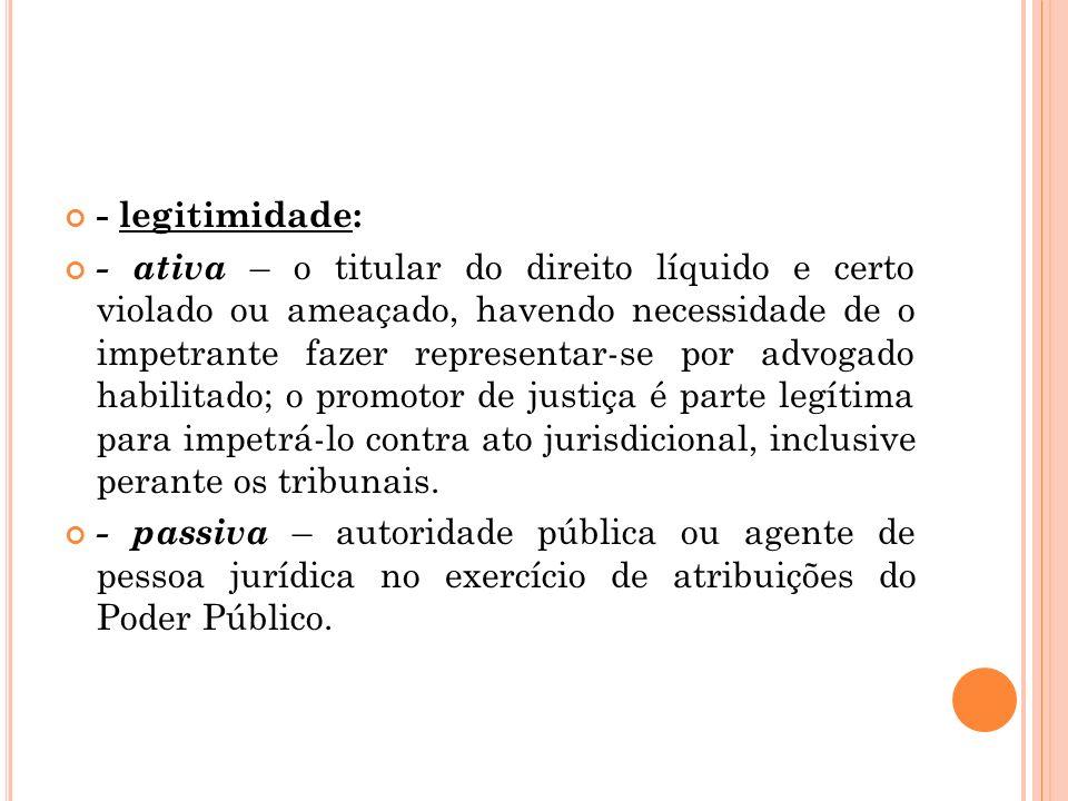 - legitimidade: - ativa – o titular do direito líquido e certo violado ou ameaçado, havendo necessidade de o impetrante fazer representar-se por advog