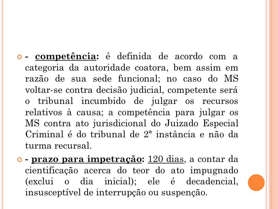 - competência: é definida de acordo com a categoria da autoridade coatora, bem assim em razão de sua sede funcional; no caso do MS voltar-se contra de