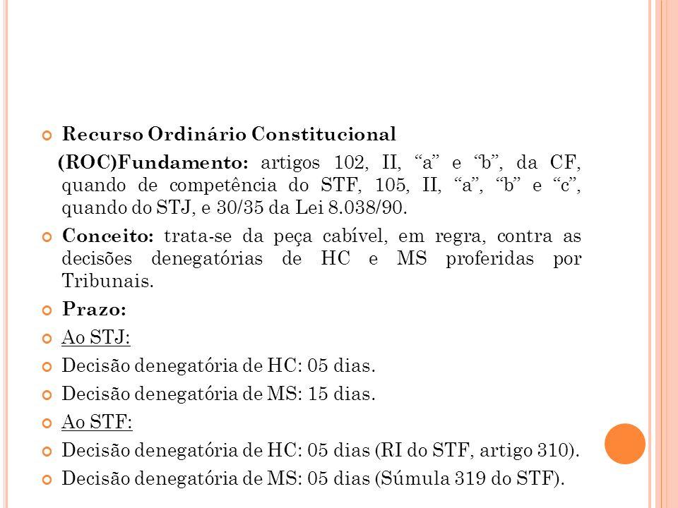 Recurso Ordinário Constitucional (ROC)Fundamento: artigos 102, II, a e b, da CF, quando de competência do STF, 105, II, a, b e c, quando do STJ, e 30/