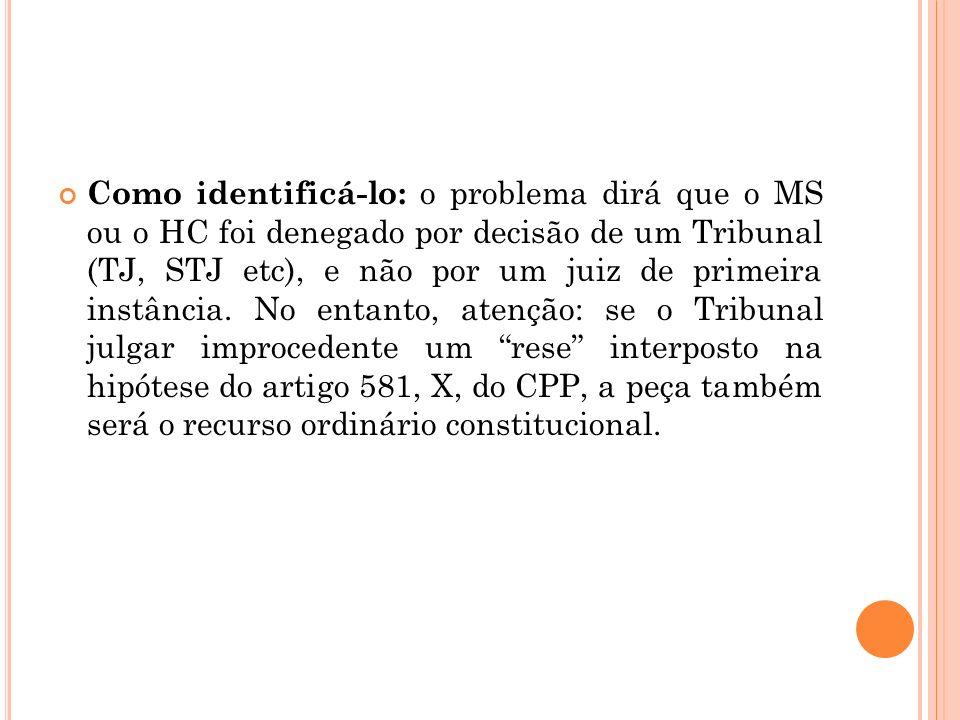 Como identificá-lo: o problema dirá que o MS ou o HC foi denegado por decisão de um Tribunal (TJ, STJ etc), e não por um juiz de primeira instância. N