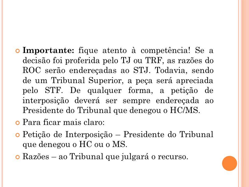 Importante: fique atento à competência! Se a decisão foi proferida pelo TJ ou TRF, as razões do ROC serão endereçadas ao STJ. Todavia, sendo de um Tri