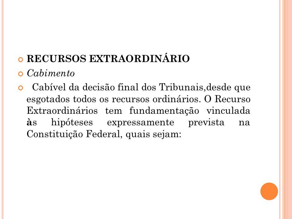 RECURSOS EXTRAORDINÁRIO Cabimento Cabível da decisão final dos Tribunais,desde que esgotados todos os recursos ordinários. O Recurso Extraordinários t
