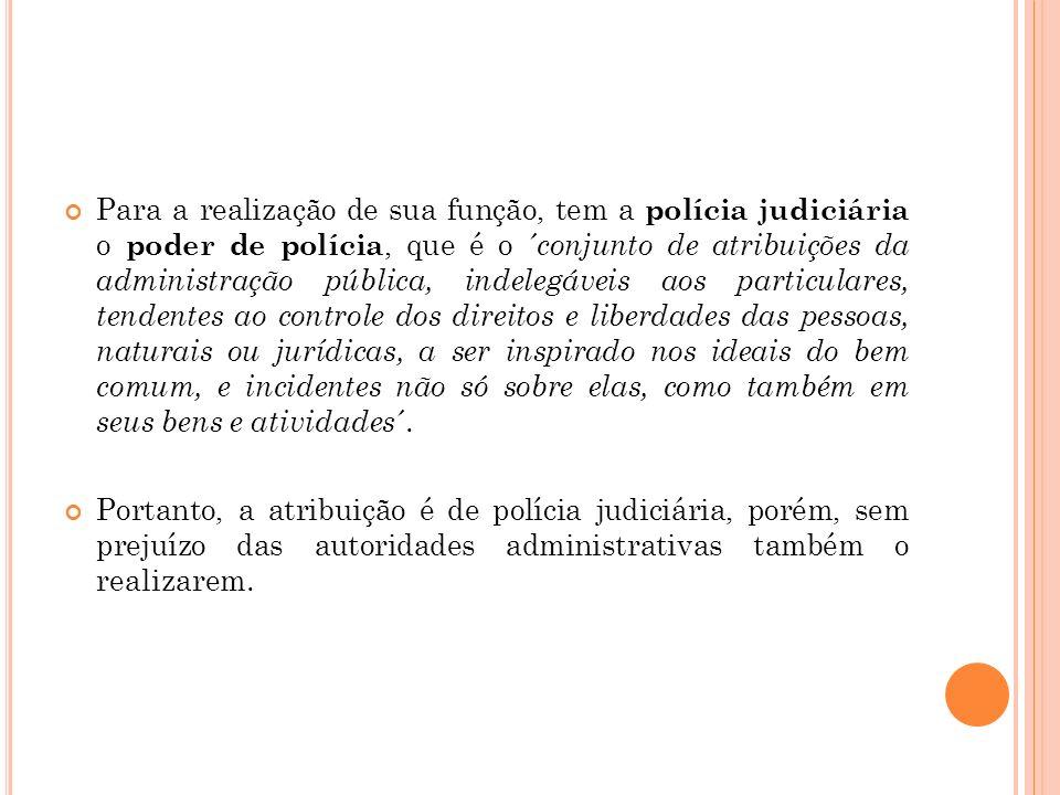 Para a realização de sua função, tem a polícia judiciária o poder de polícia, que é o ´ conjunto de atribuições da administração pública, indelegáveis