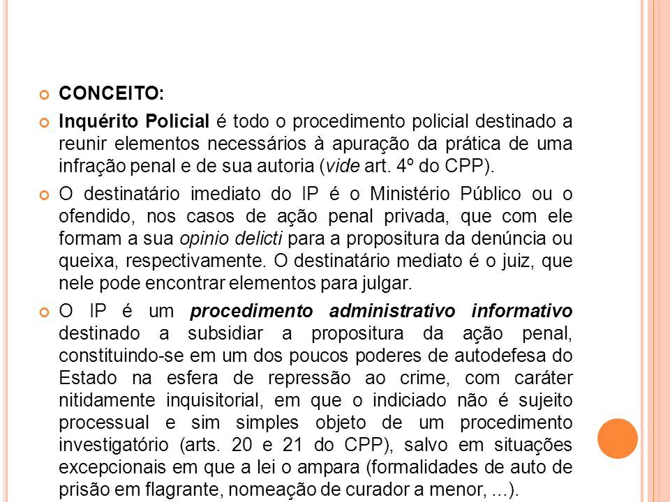 CONCEITO: Inquérito Policial é todo o procedimento policial destinado a reunir elementos necessários à apuração da prática de uma infração penal e de
