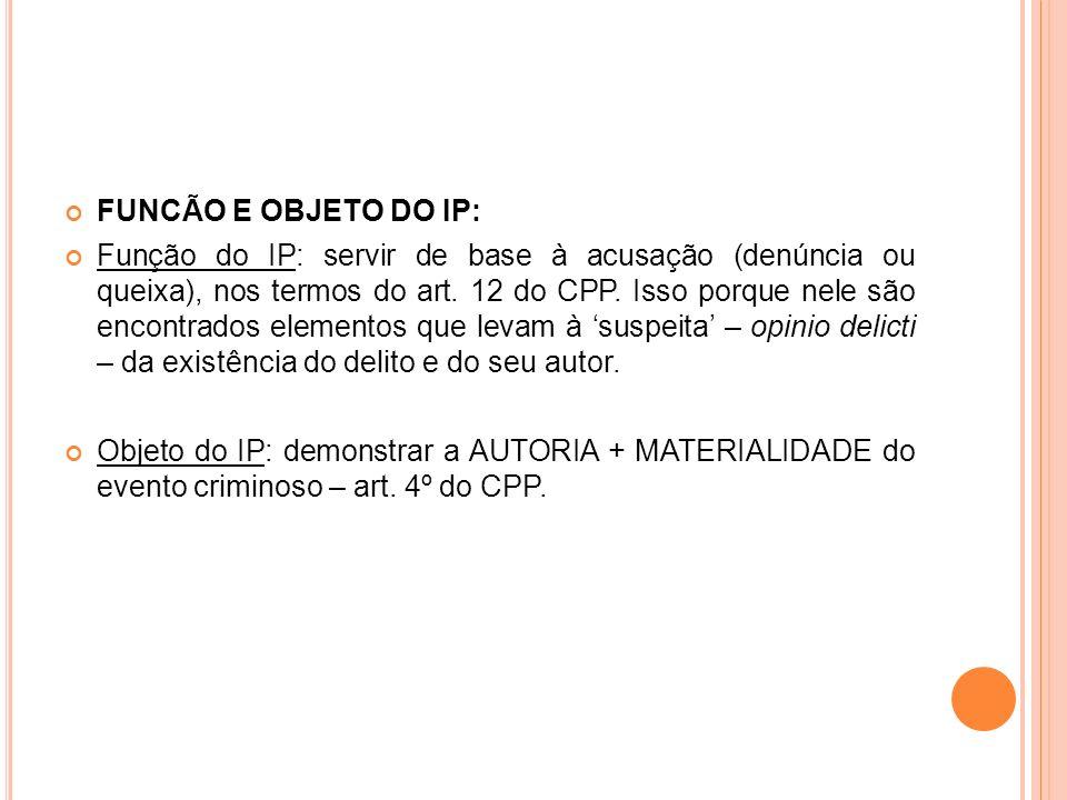 FUNCÃO E OBJETO DO IP: Função do IP: servir de base à acusação (denúncia ou queixa), nos termos do art. 12 do CPP. Isso porque nele são encontrados el