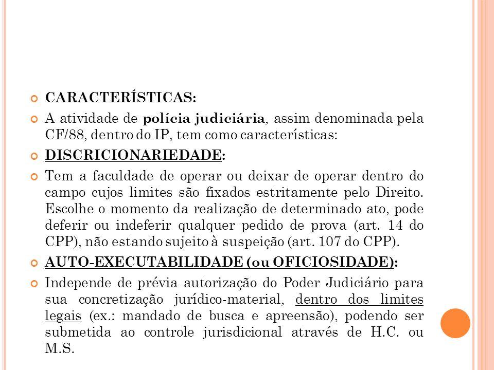 CARACTERÍSTICAS: A atividade de polícia judiciária, assim denominada pela CF/88, dentro do IP, tem como características: DISCRICIONARIEDADE: Tem a fac