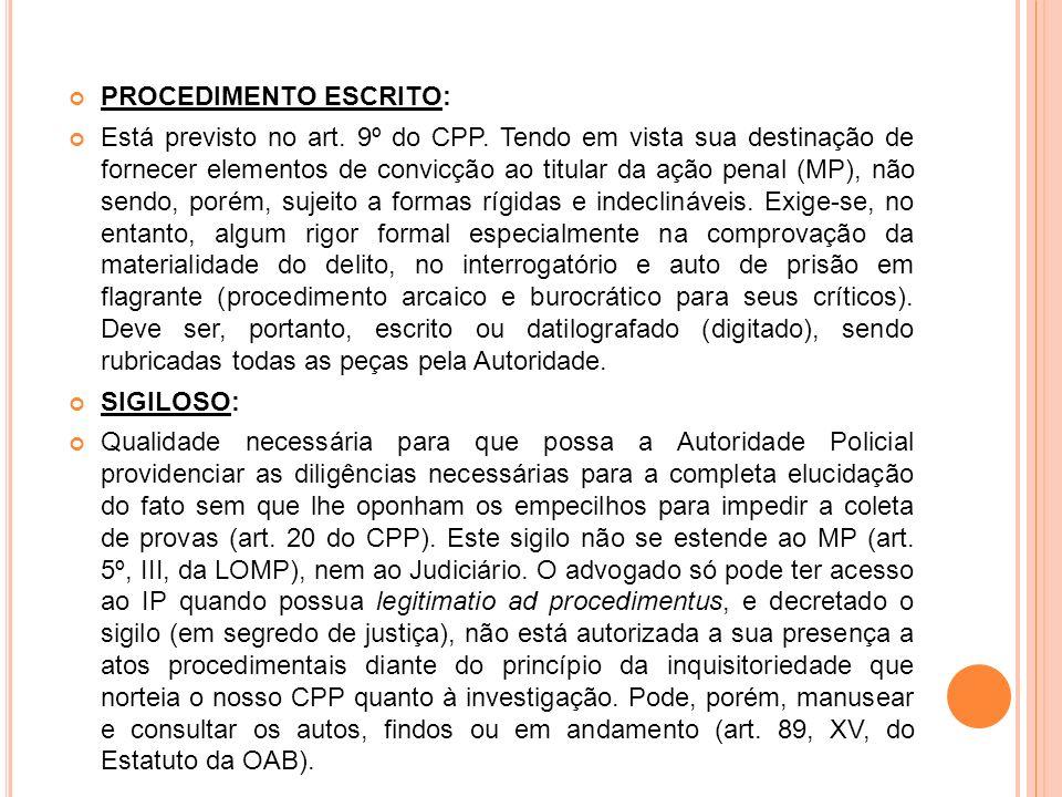 PROCEDIMENTO ESCRITO: Está previsto no art. 9º do CPP. Tendo em vista sua destinação de fornecer elementos de convicção ao titular da ação penal (MP),
