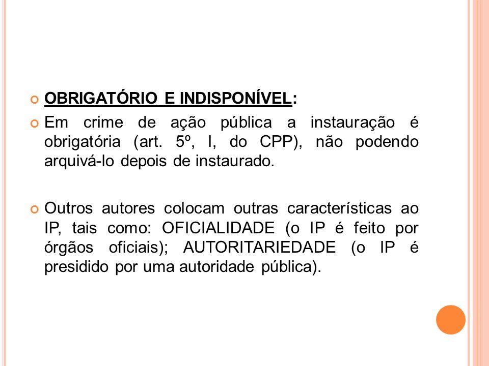 OBRIGATÓRIO E INDISPONÍVEL: Em crime de ação pública a instauração é obrigatória (art. 5º, I, do CPP), não podendo arquivá-lo depois de instaurado. Ou