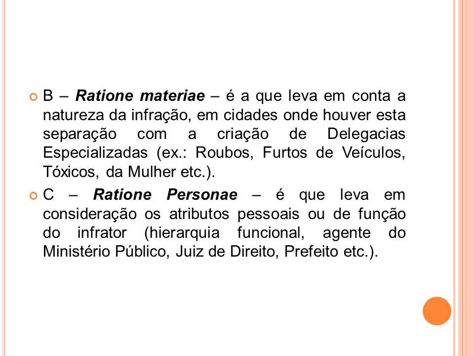 B – Ratione materiae – é a que leva em conta a natureza da infração, em cidades onde houver esta separação com a criação de Delegacias Especializadas