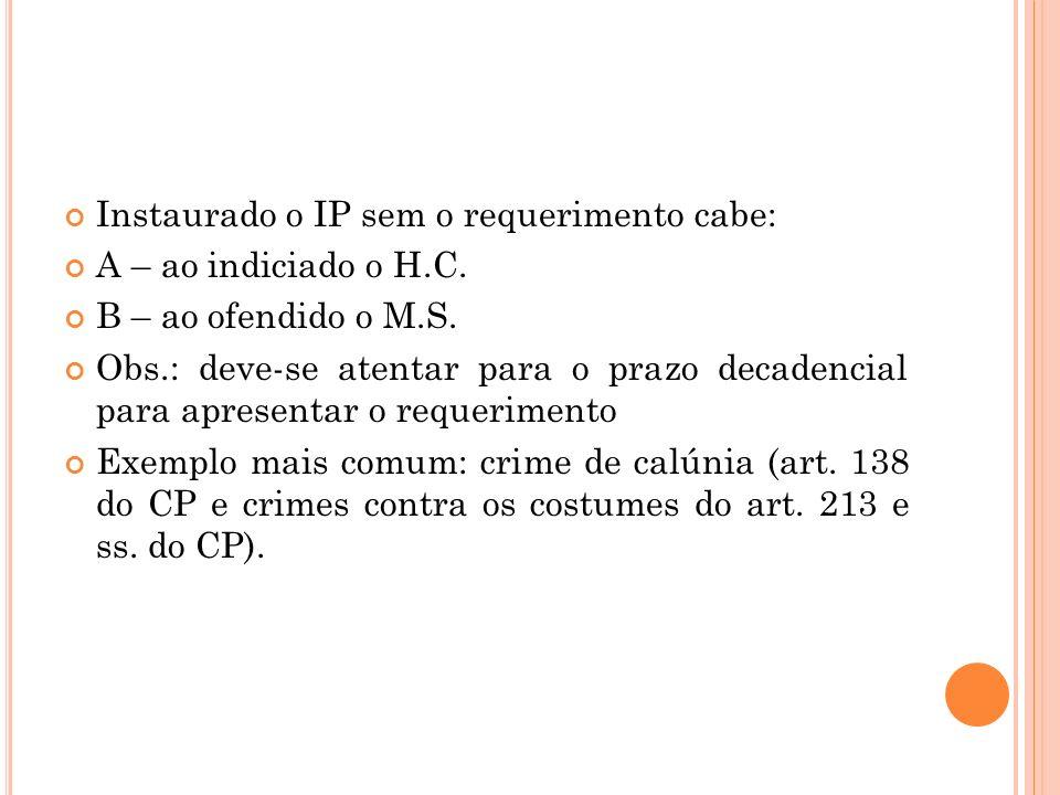 Instaurado o IP sem o requerimento cabe: A – ao indiciado o H.C. B – ao ofendido o M.S. Obs.: deve-se atentar para o prazo decadencial para apresentar