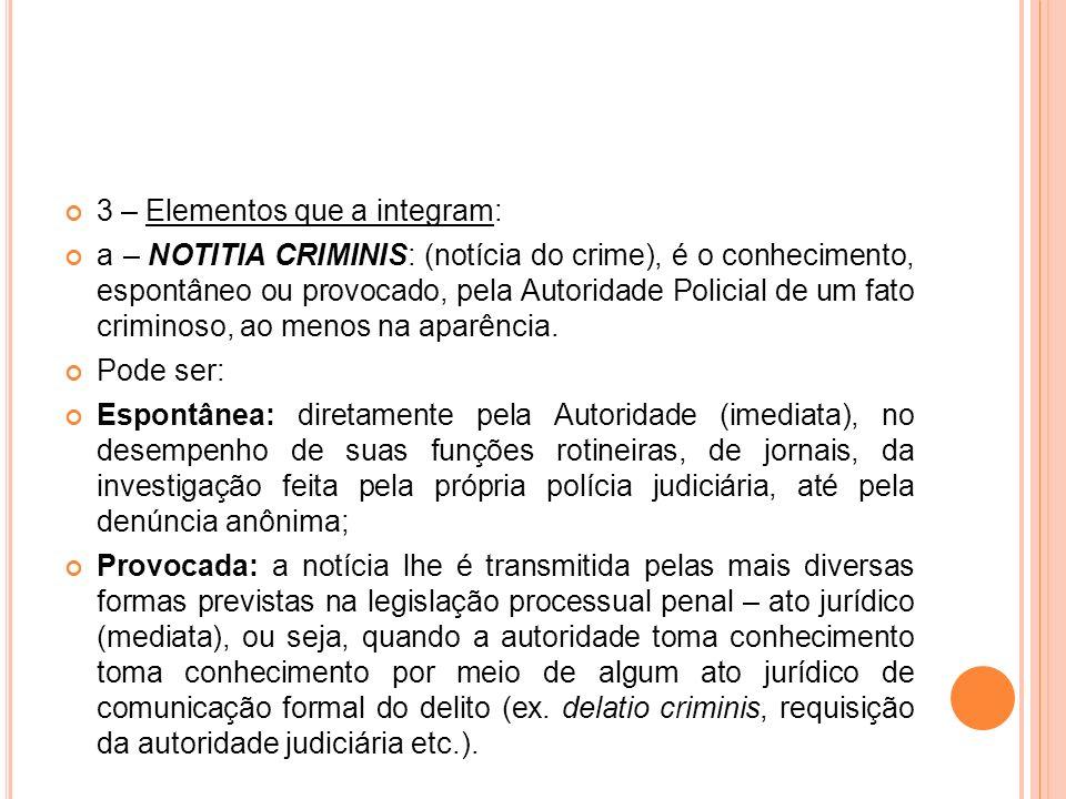 3 – Elementos que a integram: a – NOTITIA CRIMINIS: (notícia do crime), é o conhecimento, espontâneo ou provocado, pela Autoridade Policial de um fato