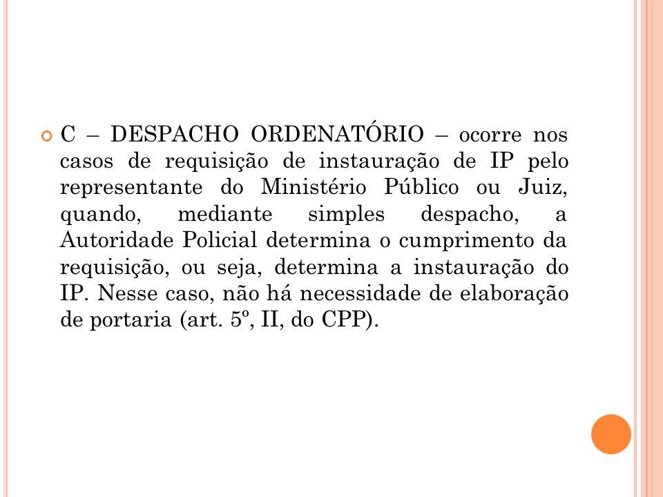 C – DESPACHO ORDENATÓRIO – ocorre nos casos de requisição de instauração de IP pelo representante do Ministério Público ou Juiz, quando, mediante simp